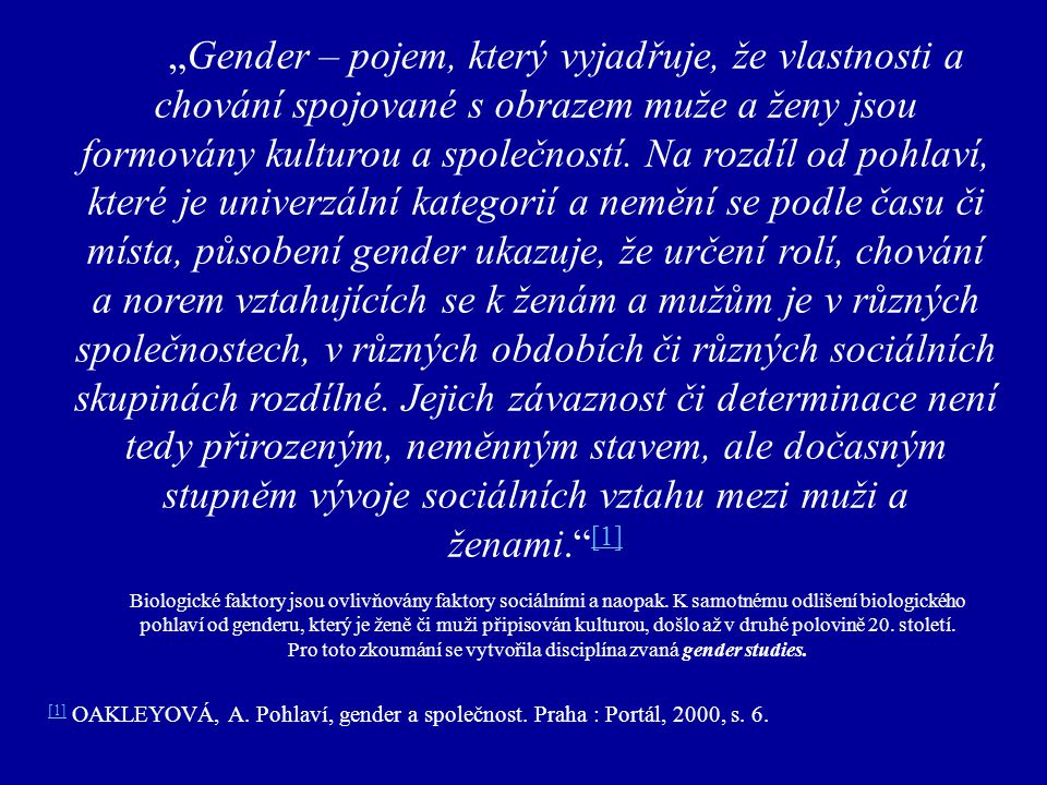 """""""Gender – pojem, který vyjadřuje, že vlastnosti a chování spojované s obrazem muže a ženy jsou formovány kulturou a společností. Na rozdíl od pohlaví, které je univerzální kategorií a nemění se podle času či místa, působení gender ukazuje, že určení rolí, chování a norem vztahujících se k ženám a mužům je v různých společnostech, v různých obdobích či různých sociálních skupinách rozdílné. Jejich závaznost či determinace není tedy přirozeným, neměnným stavem, ale dočasným stupněm vývoje sociálních vztahu mezi muži a ženami. [1]"""